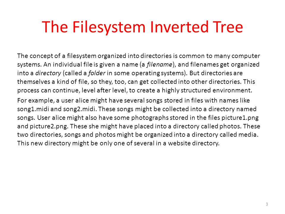 The Filesystem Inverted Tree The concept of a filesystem organized into directories is common to many computer systems.