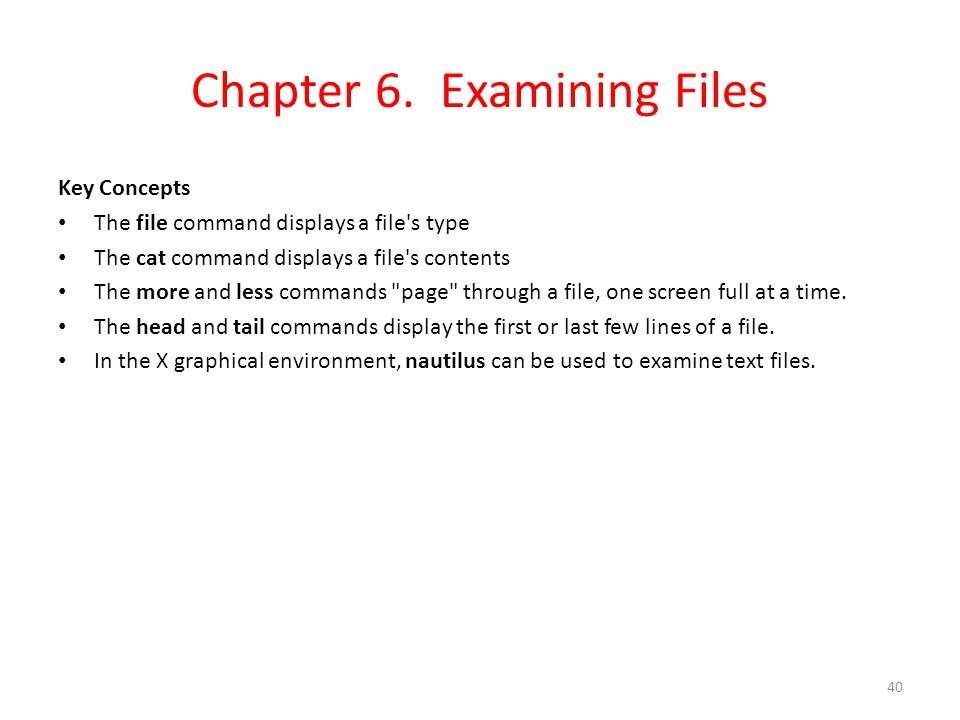 Chapter 6. Examining Files Key Concepts The file command displays a file's type The cat command displays a file's contents The more and less commands