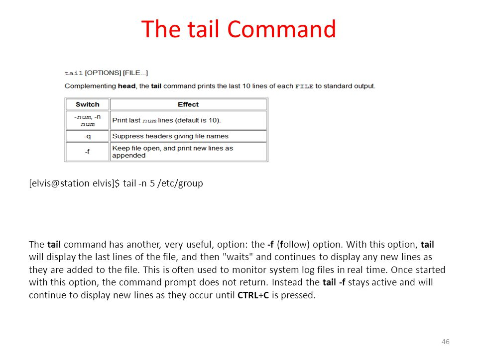 The tail Command [elvis@station elvis]$ tail -n 5 /etc/group The tail command has another, very useful, option: the -f (follow) option.