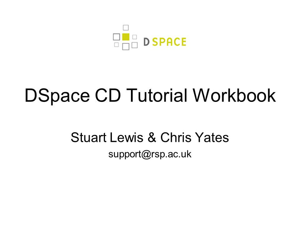 DSpace CD Tutorial Workbook Stuart Lewis & Chris Yates support@rsp.ac.uk