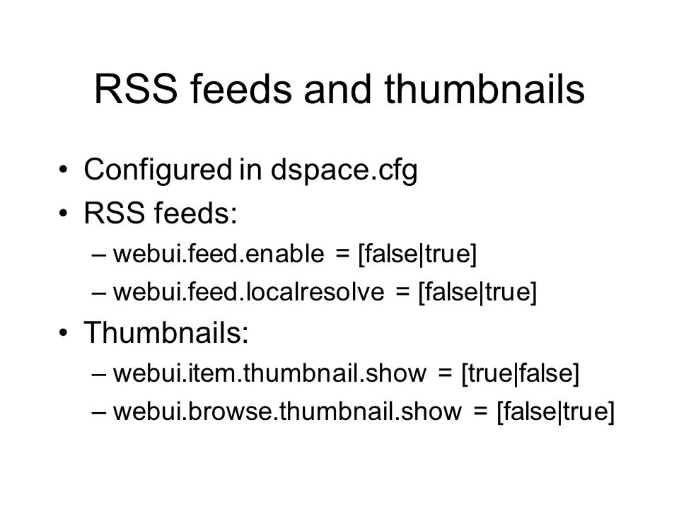 RSS feeds and thumbnails Configured in dspace.cfg RSS feeds: –webui.feed.enable = [false|true] –webui.feed.localresolve = [false|true] Thumbnails: –webui.item.thumbnail.show = [true|false] –webui.browse.thumbnail.show = [false|true]