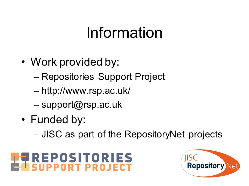 Information Work provided by: –Repositories Support Project –http://www.rsp.ac.uk/ –support@rsp.ac.uk Funded by: –JISC as part of the RepositoryNet projects