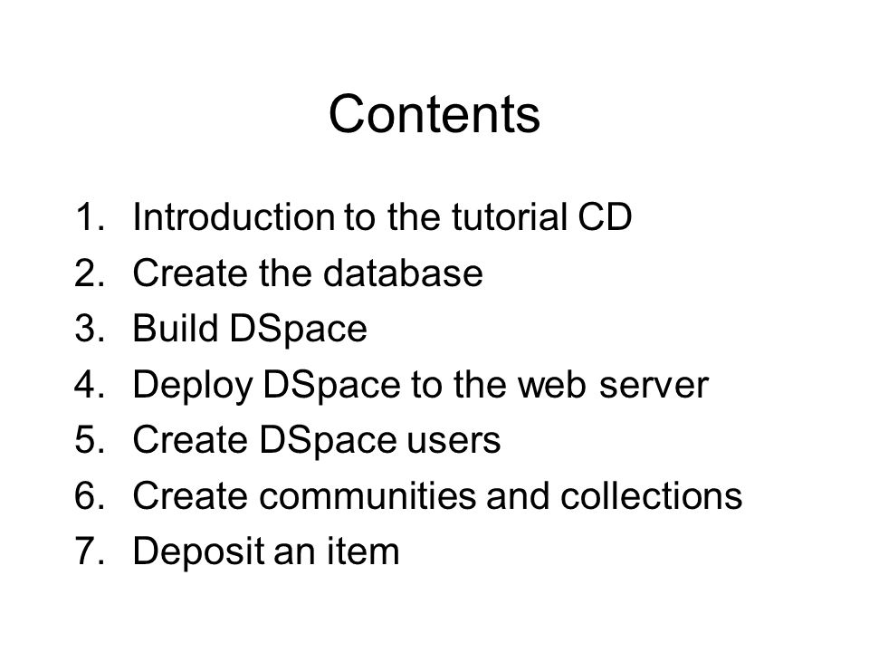 Contents 1.Introduction to the tutorial CD 2.Create the database 3.Build DSpace 4.Deploy DSpace to the web server 5.Create DSpace users 6.Create communities and collections 7.Deposit an item