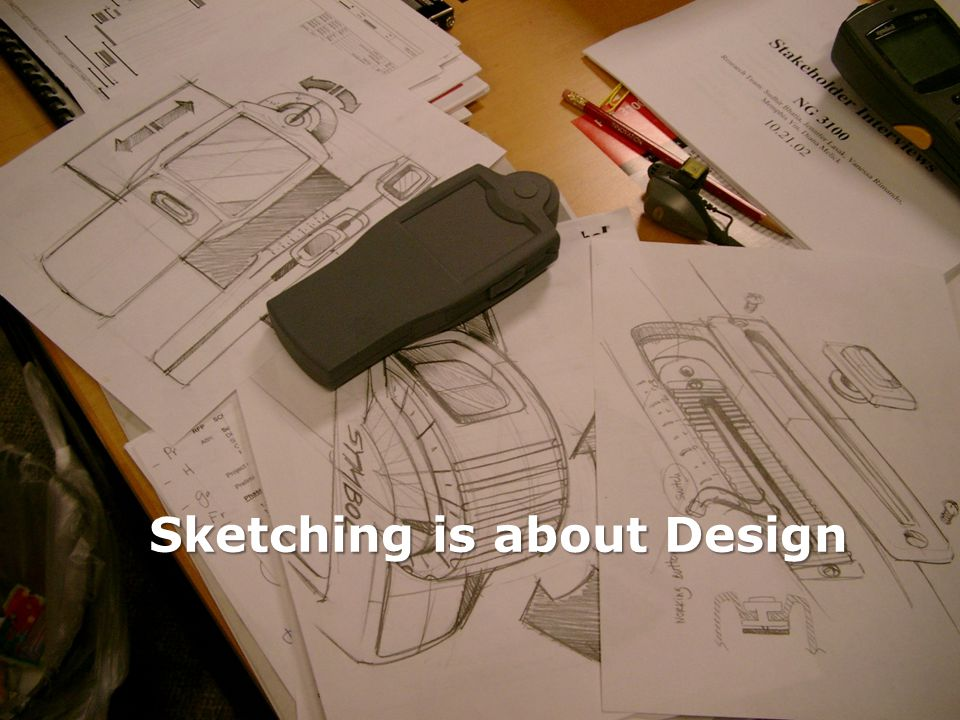 Sketching User Experiences: The Workbook Sketching is about design Sketching is not about drawing It is about design.