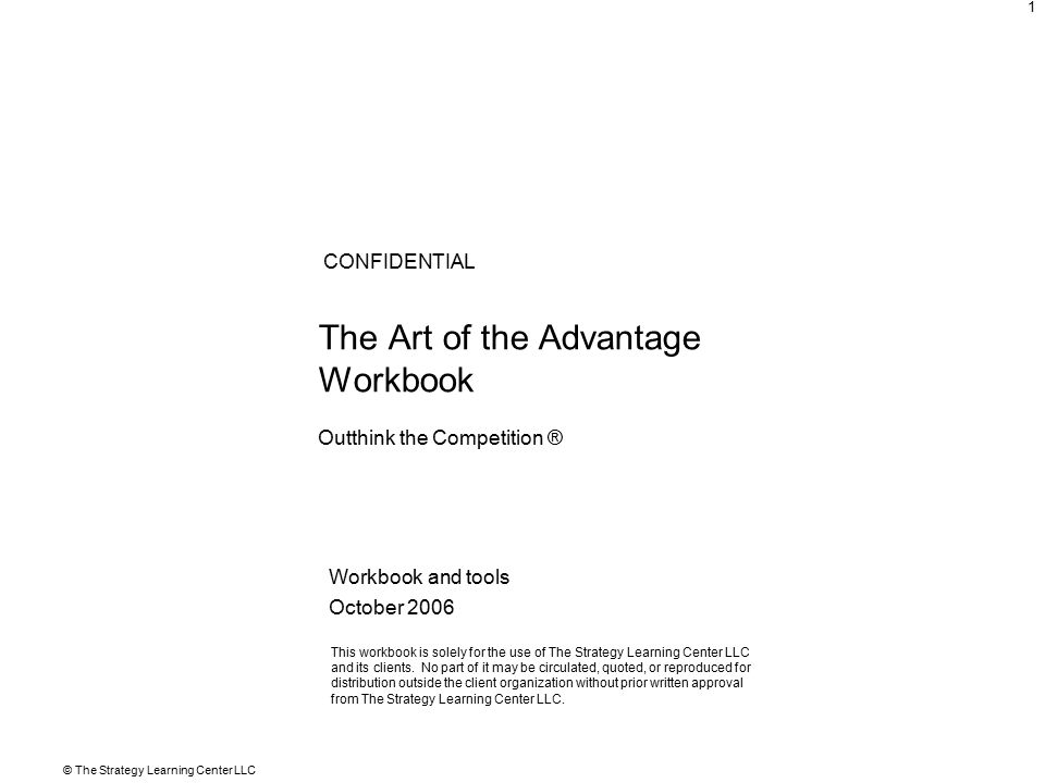 © The Strategy Learning Center LLC 1 The Art of the Advantage Workbook Workbook and tools October 2006 CONFIDENTIAL This workbook is solely for the use of The Strategy Learning Center LLC and its clients.