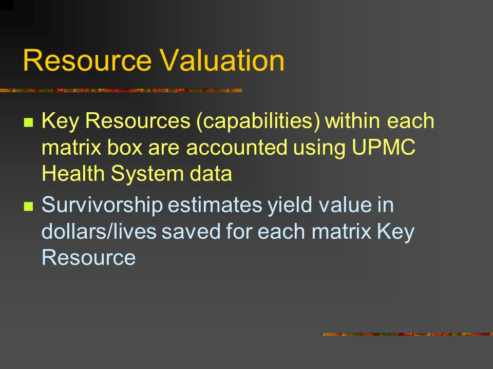 Resource Valuation Key Resources (capabilities) within each matrix box are accounted using UPMC Health System data Survivorship estimates yield value in dollars/lives saved for each matrix Key Resource