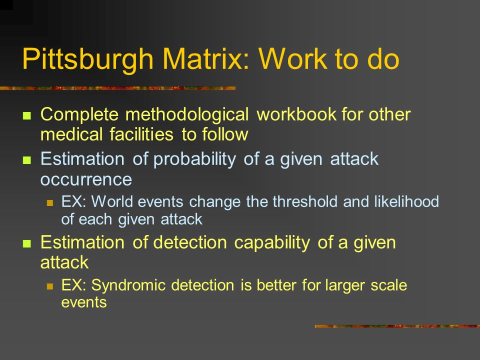 Pittsburgh Matrix: Work to do Complete methodological workbook for other medical facilities to follow Estimation of probability of a given attack occurrence EX: World events change the threshold and likelihood of each given attack Estimation of detection capability of a given attack EX: Syndromic detection is better for larger scale events