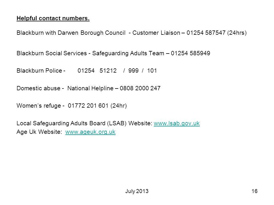 July 201316 Helpful contact numbers. Blackburn with Darwen Borough Council - Customer Liaison – 01254 587547 (24hrs) Blackburn Social Services - Safeg