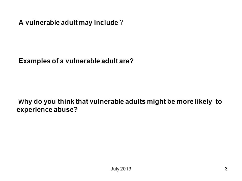 July 20133 A vulnerable adult may include ? Examples of a vulnerable adult are? W hy do you think that vulnerable adults might be more likely to exper