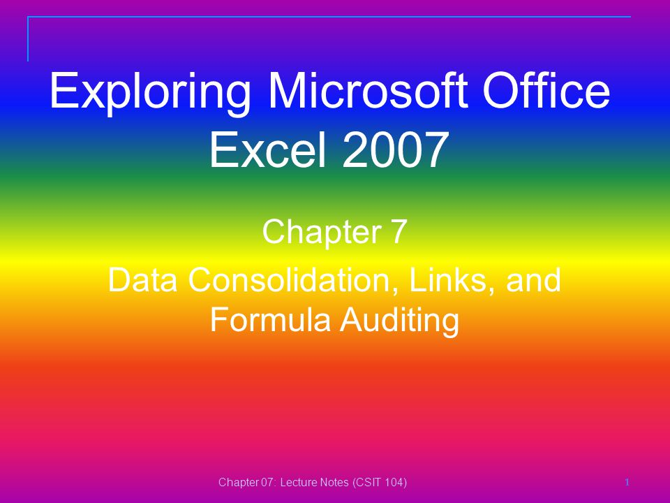Chapter 07: Lecture Notes (CSIT 104) 1111 Exploring Microsoft Office Excel 2007 Chapter 7 Data Consolidation, Links, and Formula Auditing