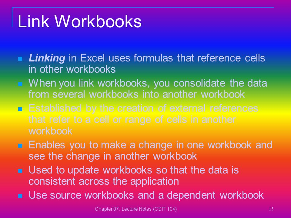 Chapter 07: Lecture Notes (CSIT 104) 15 Link Workbooks Linking in Excel uses formulas that reference cells in other workbooks When you link workbooks,