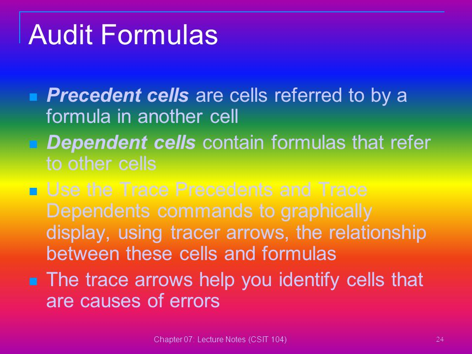 Chapter 07: Lecture Notes (CSIT 104) 24 Audit Formulas Precedent cells are cells referred to by a formula in another cell Dependent cells contain form