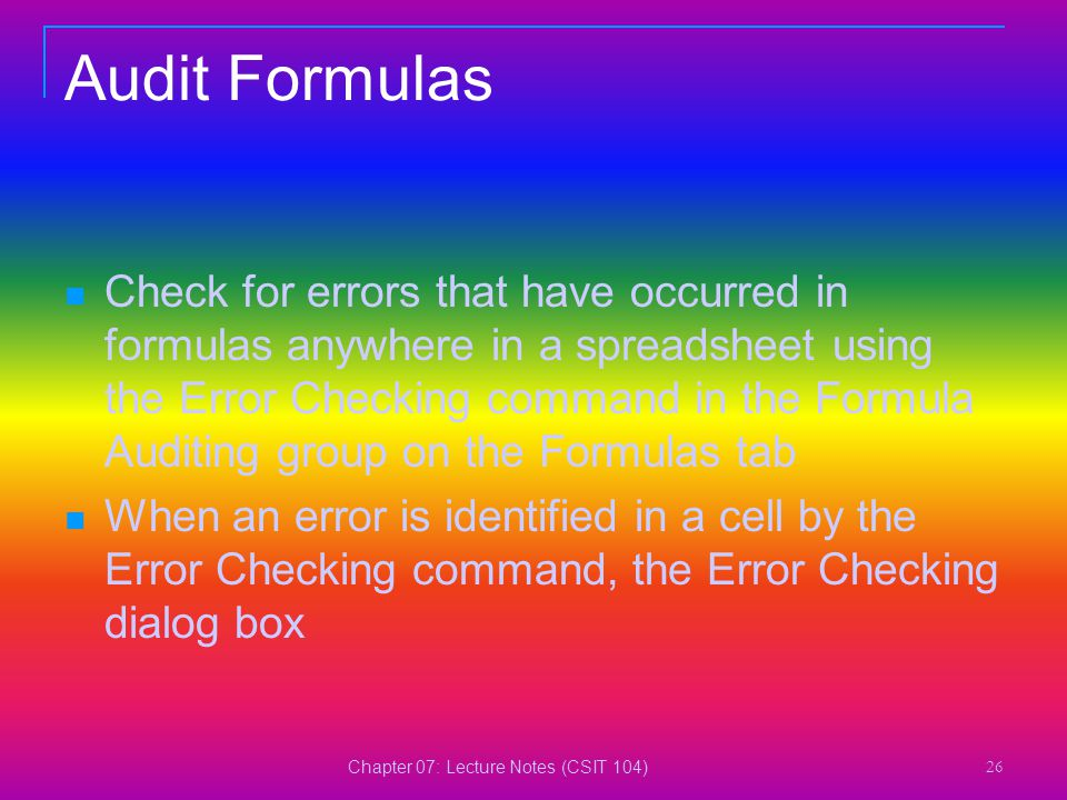 Chapter 07: Lecture Notes (CSIT 104) 26 Audit Formulas Check for errors that have occurred in formulas anywhere in a spreadsheet using the Error Check