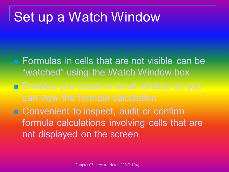 "Chapter 07: Lecture Notes (CSIT 104) 28 Set up a Watch Window Formulas in cells that are not visible can be ""watched"" using the Watch Window box Enabl"
