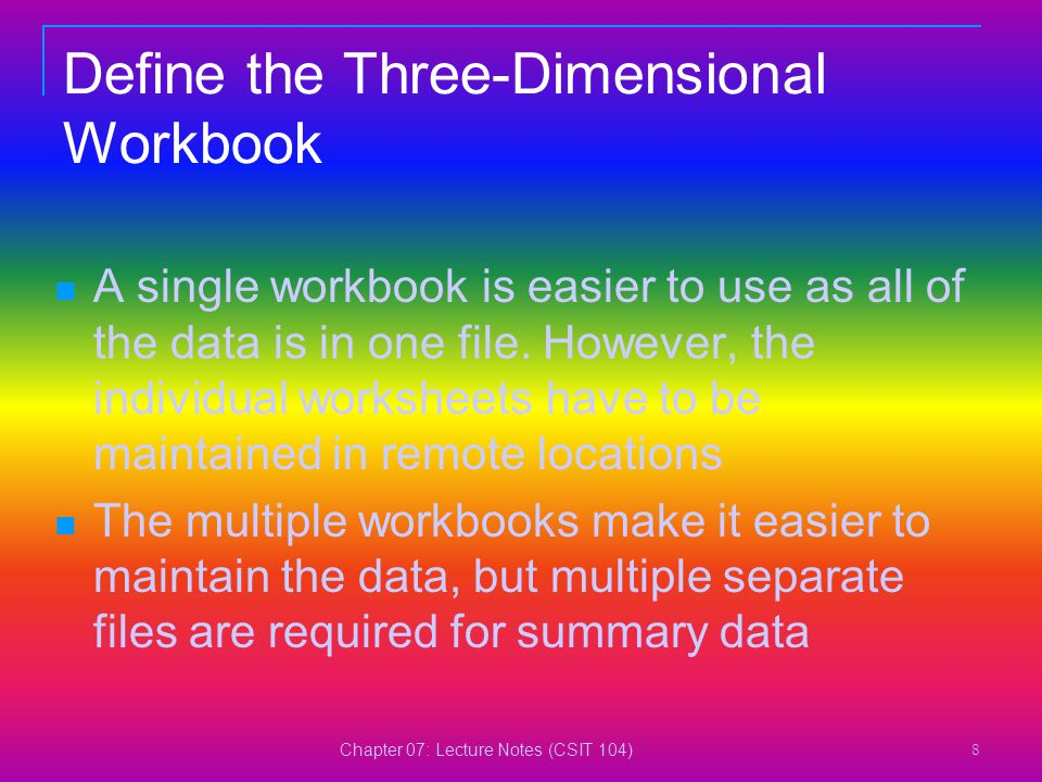 Chapter 07: Lecture Notes (CSIT 104) 8 Define the Three-Dimensional Workbook A single workbook is easier to use as all of the data is in one file. How