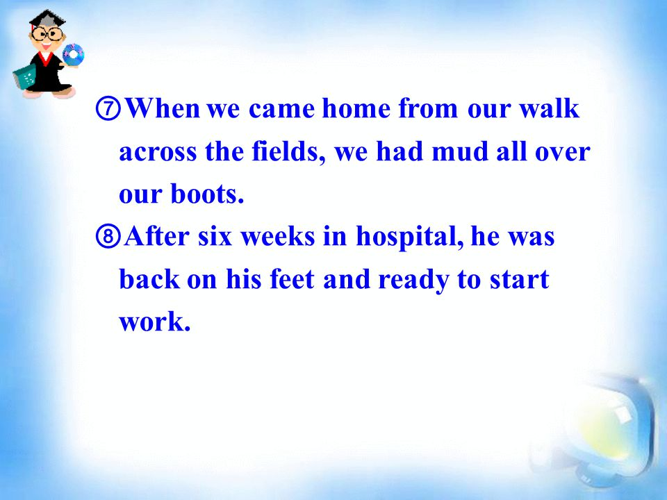 ⑦ When we came home from our walk across the fields, we had mud all over our boots.