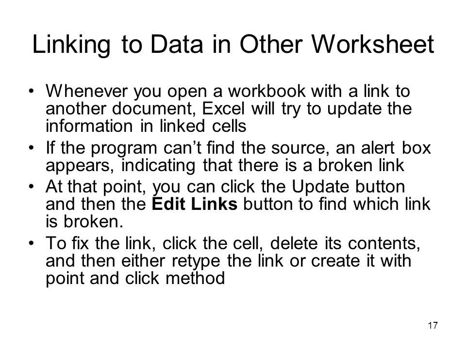 16 Linking to Data in Other Worksheet To create a link between cells, open both the workbook with the cell from which you want to pull the value and the workbook with the target cell =[TotalByHour2001.xls]Sheet1!$D$8 gives three pieces of information: the workbook, the worksheet, and the cell you clicked in the worksheet This type of reference is known as a 3-D reference, reflecting the three dimensions (workbook, worksheet, and cell) that you need to point to a cell in another workbook