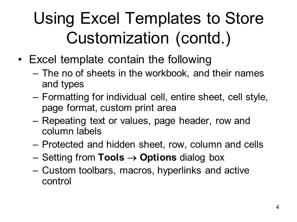 4 Using Excel Templates to Store Customization (contd.) Excel template contain the following –The no of sheets in the workbook, and their names and types –Formatting for individual cell, entire sheet, cell style, page format, custom print area –Repeating text or values, page header, row and column labels –Protected and hidden sheet, row, column and cells –Setting from Tools  Options dialog box –Custom toolbars, macros, hyperlinks and active control