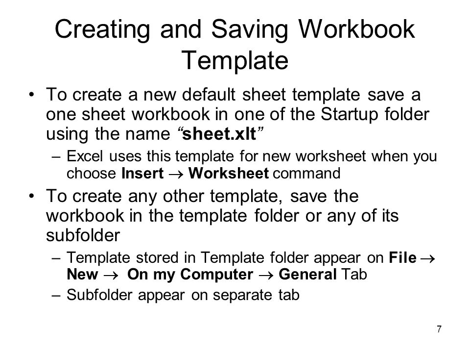 6 Creating and Saving Workbook template (contd.) Once you have settled on a design for your workbook, you can save one of the workbook as template Excel template has.xlt extension Choose File  Save As Choose Template in Type box, upon selection Excel will change the active directory to the template directory To Create a new default workbook –Save the workbook in the XLStart folder or Alternate Startup folder, and name it book.xlt