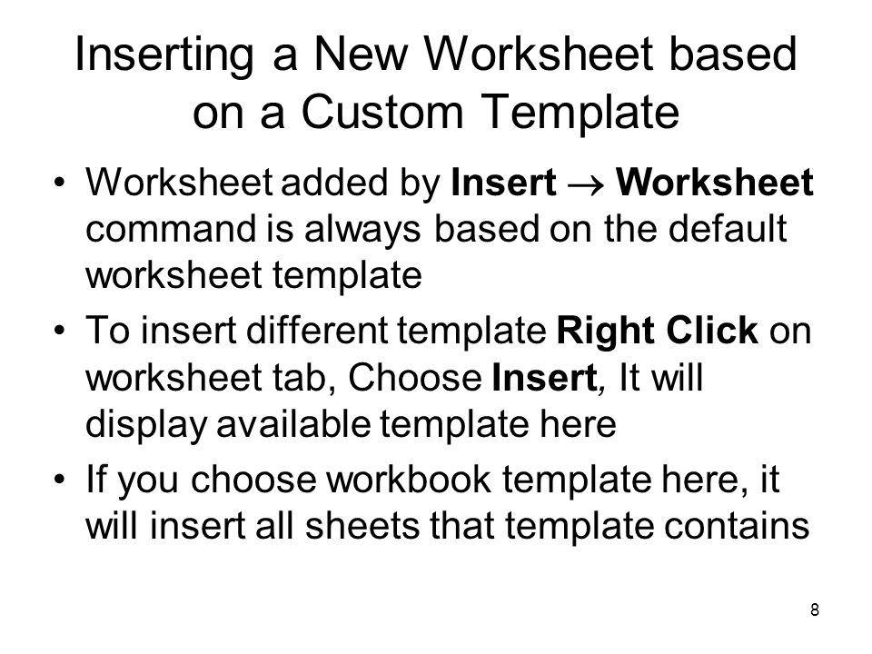 7 Creating and Saving Workbook Template To create a new default sheet template save a one sheet workbook in one of the Startup folder using the name sheet.xlt –Excel uses this template for new worksheet when you choose Insert  Worksheet command To create any other template, save the workbook in the template folder or any of its subfolder –Template stored in Template folder appear on File  New  On my Computer  General Tab –Subfolder appear on separate tab