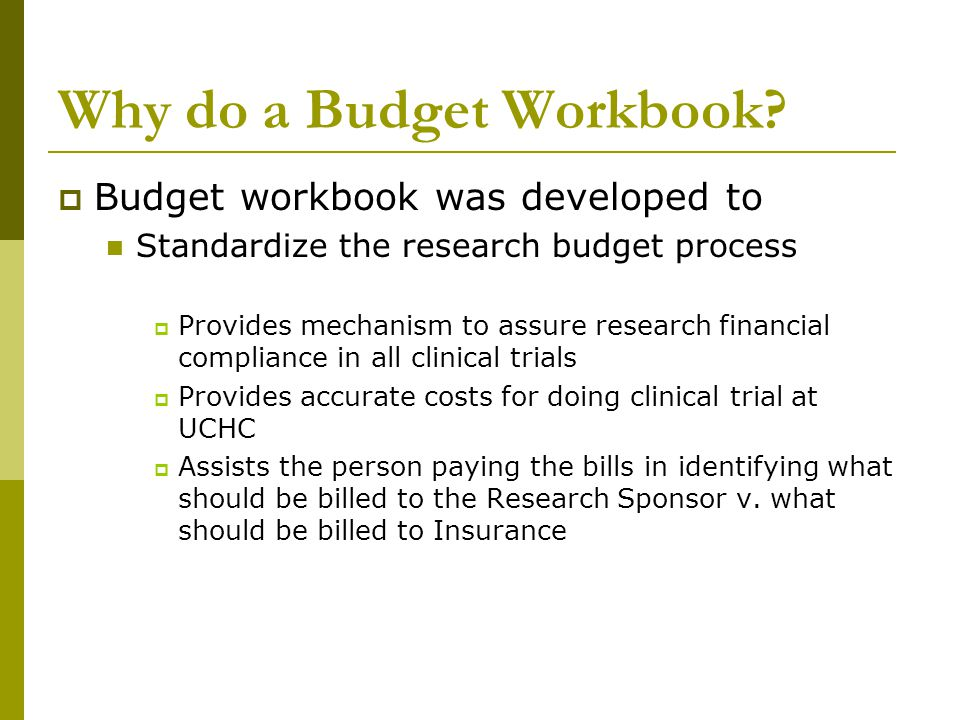 Why do a Budget Workbook?  Budget workbook was developed to Standardize the research budget process  Provides mechanism to assure research financial