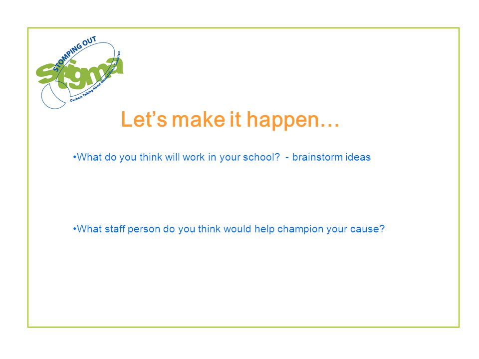 Let's make it happen… What do you think will work in your school? - brainstorm ideas What staff person do you think would help champion your cause?