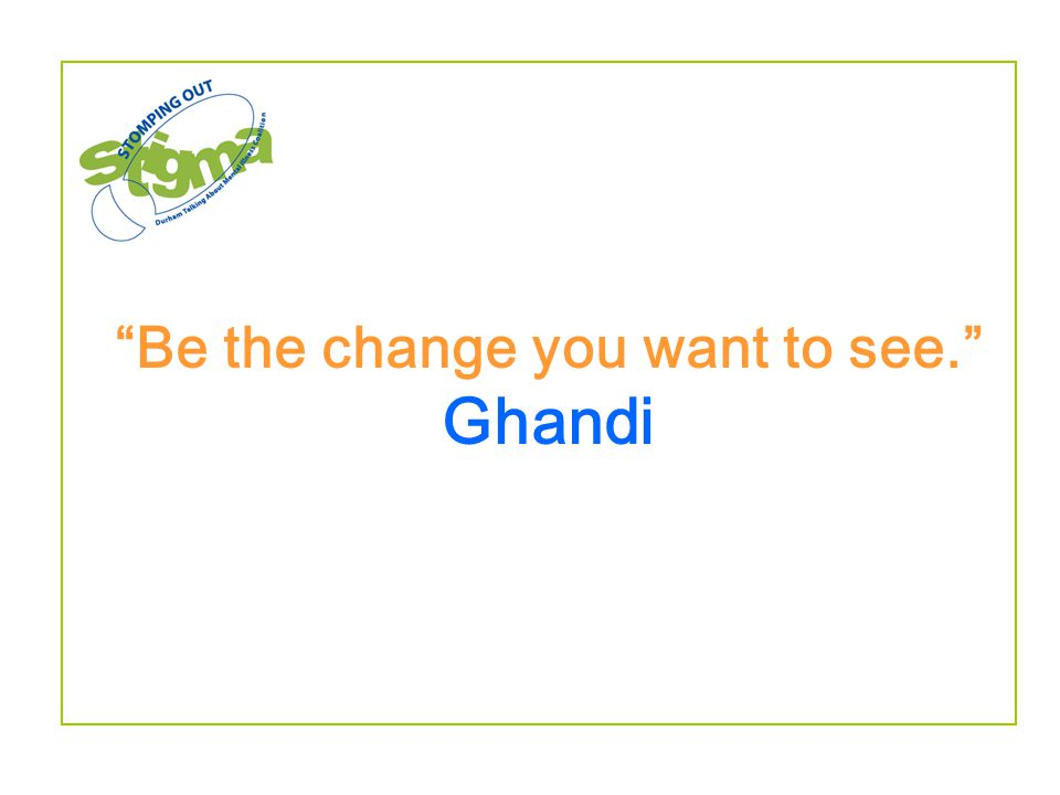 """Be the change you want to see."" Ghandi"