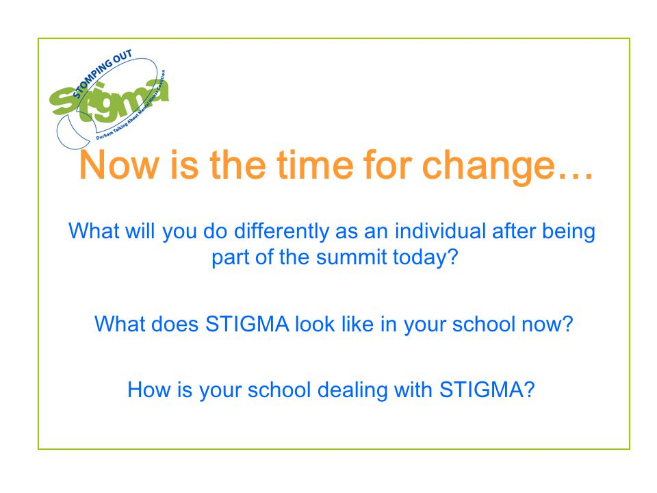 Now is the time for change… What does STIGMA look like in your school now? How is your school dealing with STIGMA? What will you do differently as an