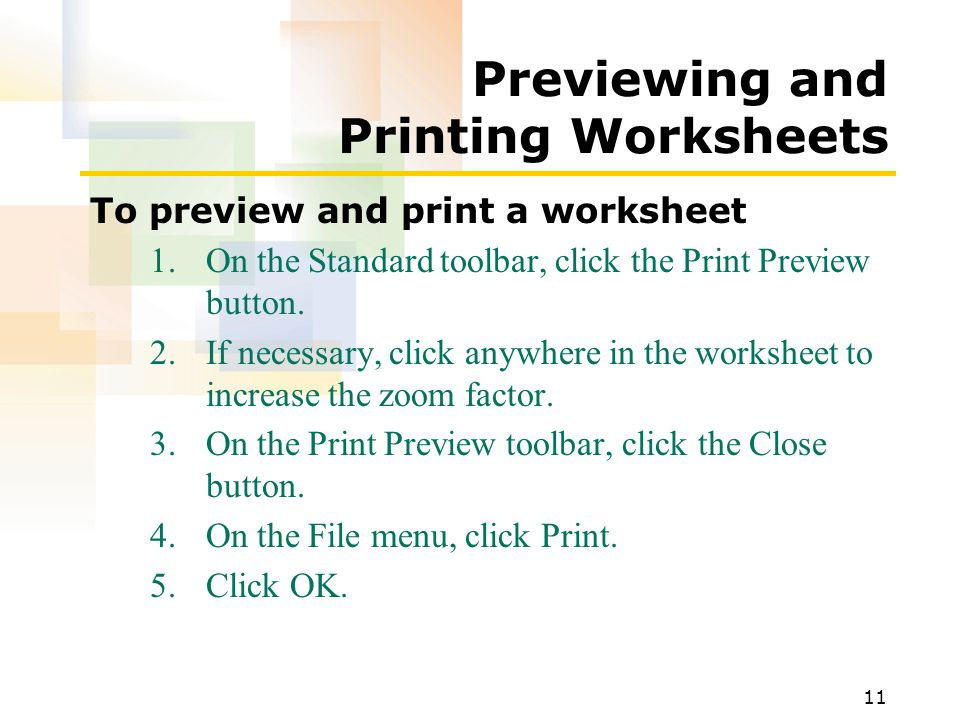11 Previewing and Printing Worksheets To preview and print a worksheet 1.On the Standard toolbar, click the Print Preview button.