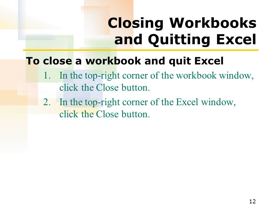 12 Closing Workbooks and Quitting Excel To close a workbook and quit Excel 1.In the top-right corner of the workbook window, click the Close button.