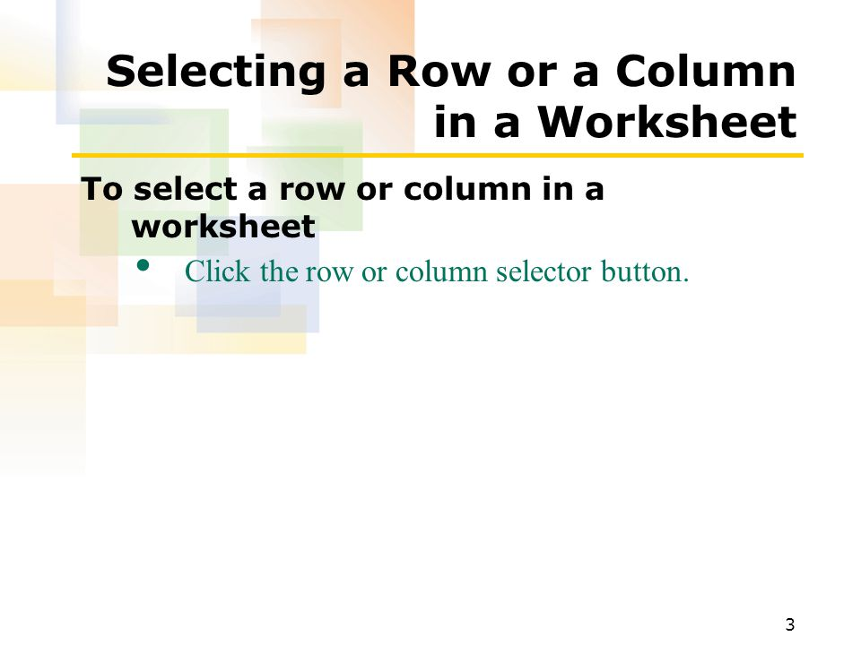 3 Selecting a Row or a Column in a Worksheet To select a row or column in a worksheet Click the row or column selector button.