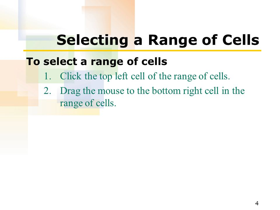 4 Selecting a Range of Cells To select a range of cells 1.Click the top left cell of the range of cells.