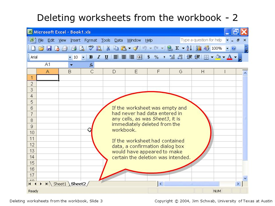 Deleting worksheets from the workbook - 2 If the worksheet was empty and had never had data entered in any cells, as was Sheet3, it is immediately deleted from the workbook.