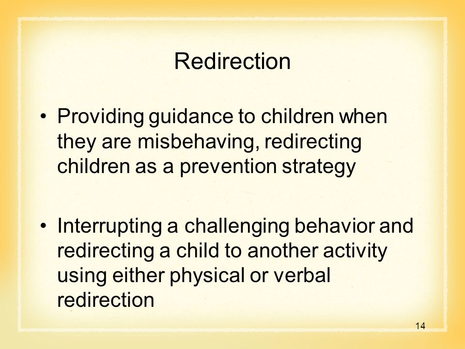 Redirection Providing guidance to children when they are misbehaving, redirecting children as a prevention strategy Interrupting a challenging behavior and redirecting a child to another activity using either physical or verbal redirection 14