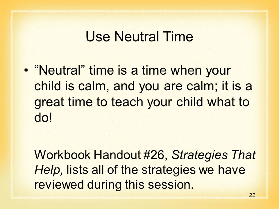 Use Neutral Time Neutral time is a time when your child is calm, and you are calm; it is a great time to teach your child what to do.