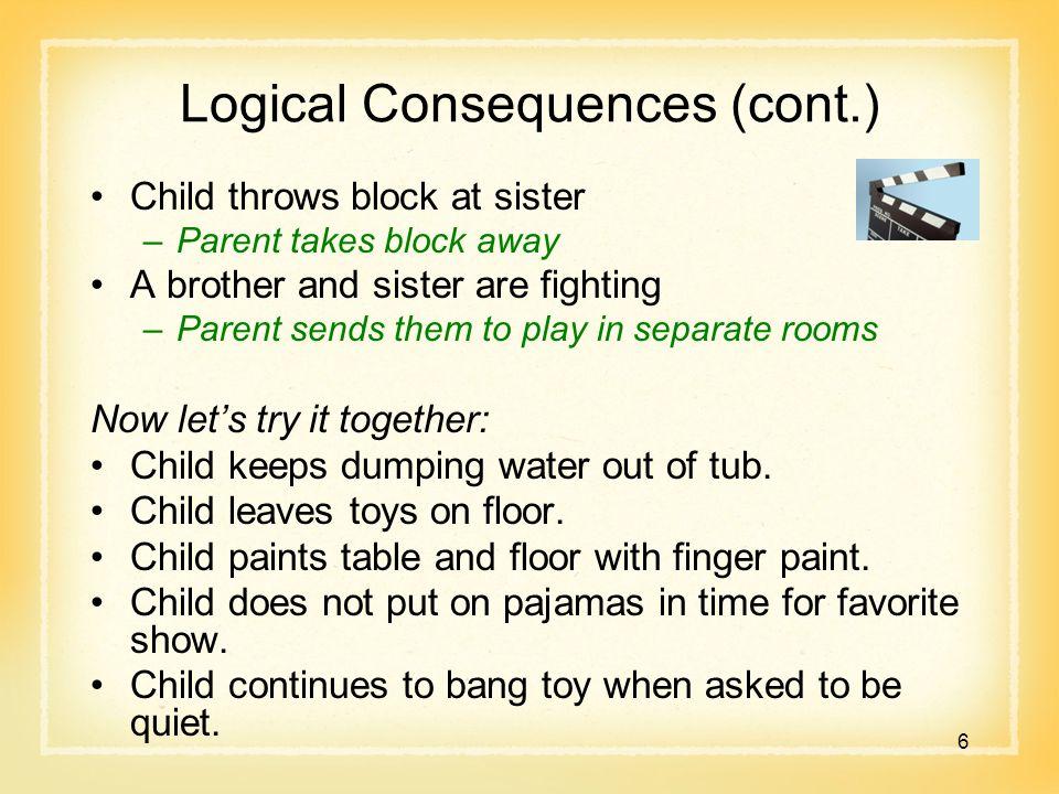 Logical Consequences (cont.) Child throws block at sister –Parent takes block away A brother and sister are fighting –Parent sends them to play in separate rooms Now let's try it together: Child keeps dumping water out of tub.