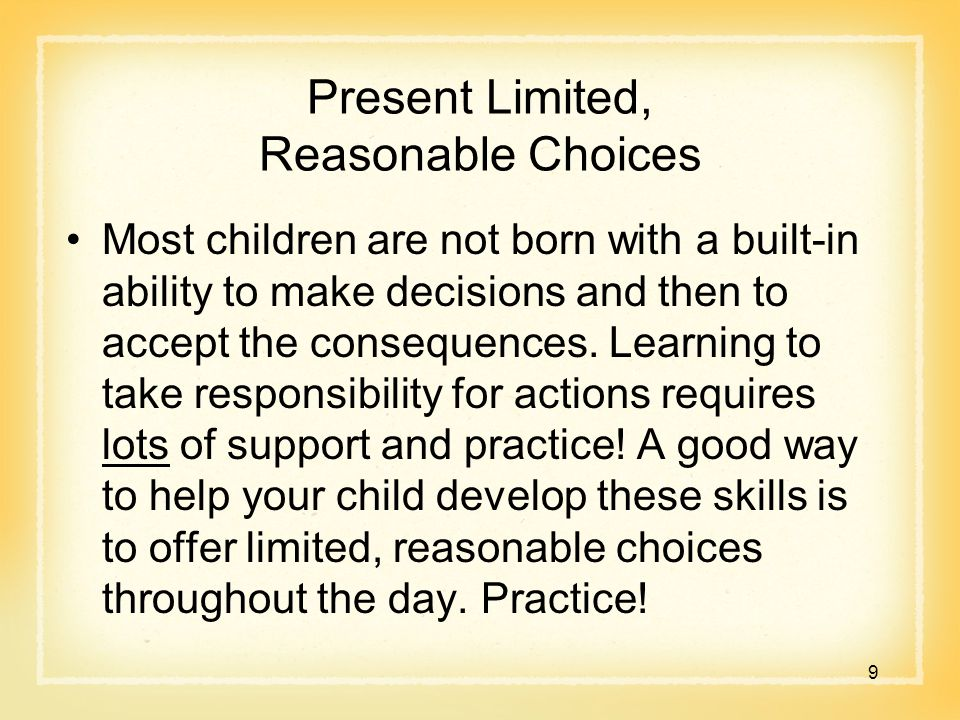 Present Limited, Reasonable Choices Most children are not born with a built-in ability to make decisions and then to accept the consequences.