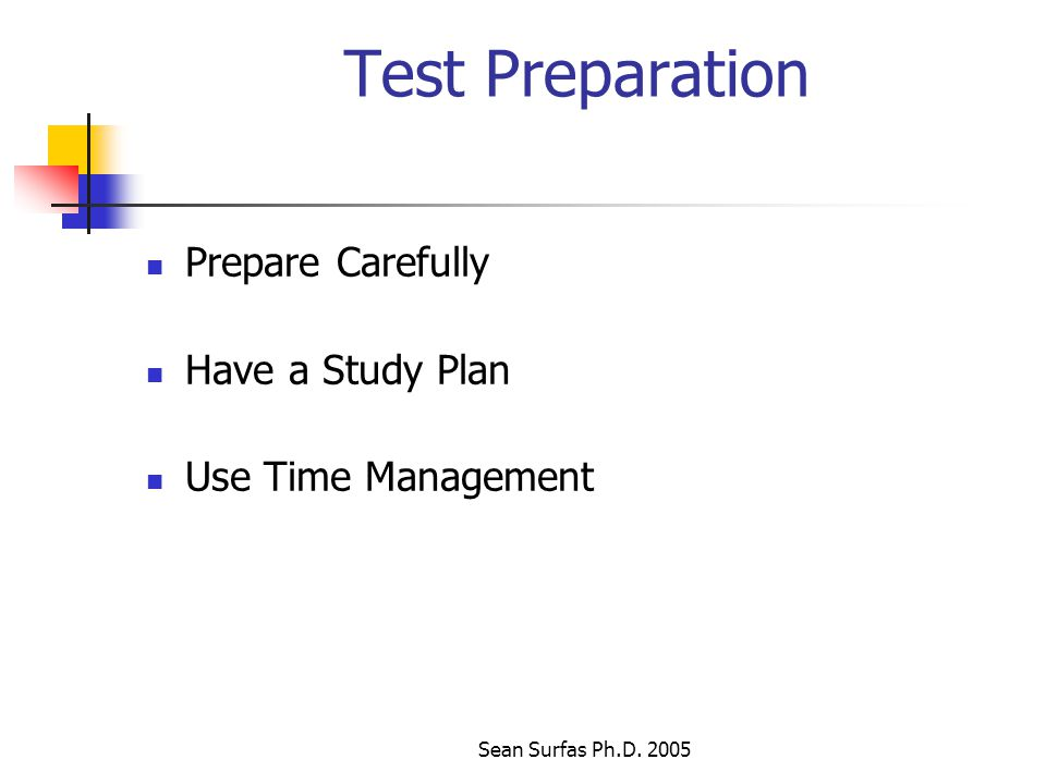 Sean Surfas Ph.D. 2005 Test Preparation Prepare Carefully Have a Study Plan Use Time Management