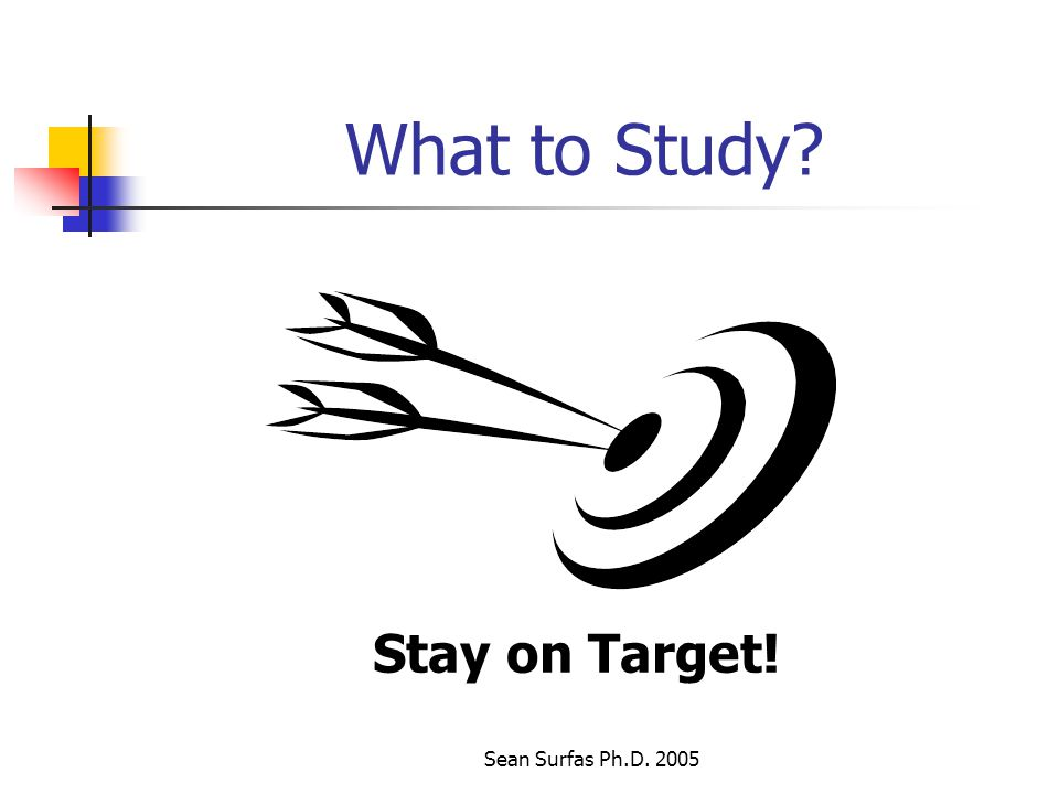 Sean Surfas Ph.D. 2005 What to Study Stay on Target!