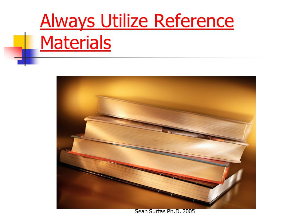 Sean Surfas Ph.D. 2005 Always Utilize Reference Materials