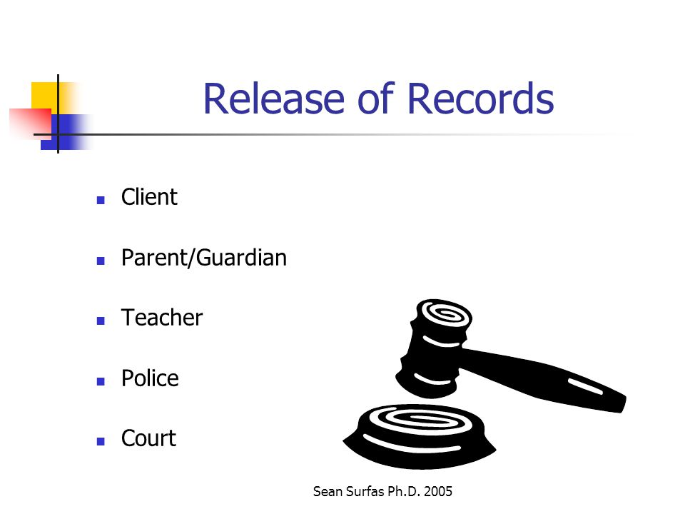 Sean Surfas Ph.D. 2005 Release of Records Client Parent/Guardian Teacher Police Court