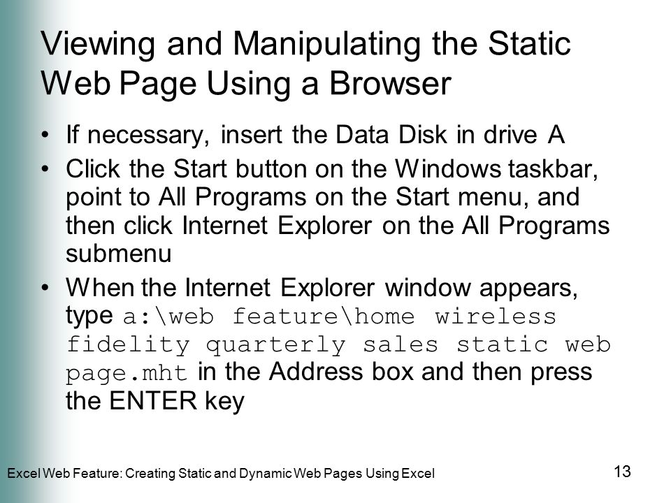 Excel Web Feature: Creating Static and Dynamic Web Pages Using Excel 13 Viewing and Manipulating the Static Web Page Using a Browser If necessary, insert the Data Disk in drive A Click the Start button on the Windows taskbar, point to All Programs on the Start menu, and then click Internet Explorer on the All Programs submenu When the Internet Explorer window appears, type a:\web feature\home wireless fidelity quarterly sales static web page.mht in the Address box and then press the ENTER key