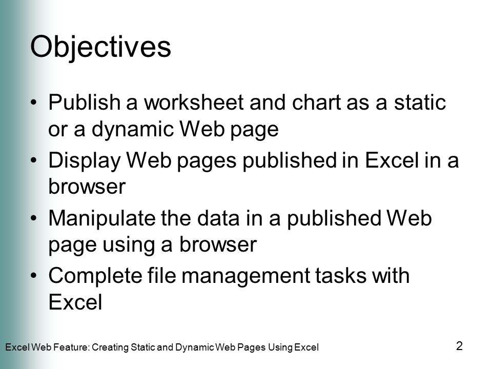 Excel Web Feature: Creating Static and Dynamic Web Pages Using Excel 2 Objectives Publish a worksheet and chart as a static or a dynamic Web page Display Web pages published in Excel in a browser Manipulate the data in a published Web page using a browser Complete file management tasks with Excel