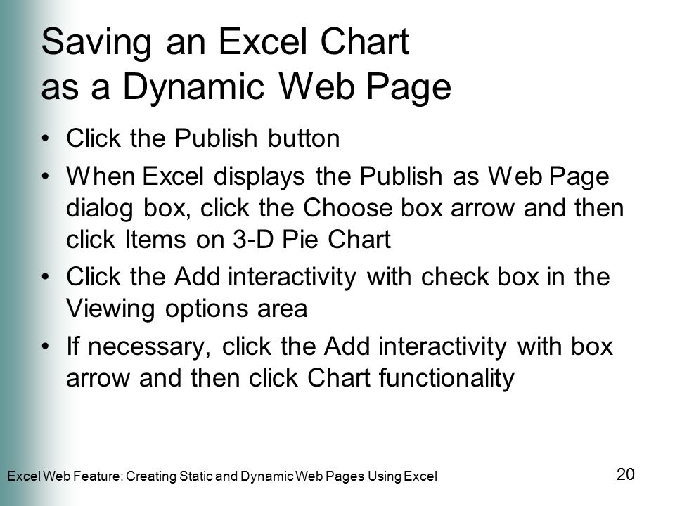 Excel Web Feature: Creating Static and Dynamic Web Pages Using Excel 20 Saving an Excel Chart as a Dynamic Web Page Click the Publish button When Excel displays the Publish as Web Page dialog box, click the Choose box arrow and then click Items on 3-D Pie Chart Click the Add interactivity with check box in the Viewing options area If necessary, click the Add interactivity with box arrow and then click Chart functionality