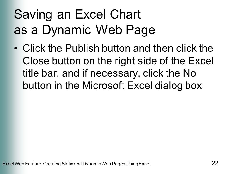 Excel Web Feature: Creating Static and Dynamic Web Pages Using Excel 22 Saving an Excel Chart as a Dynamic Web Page Click the Publish button and then click the Close button on the right side of the Excel title bar, and if necessary, click the No button in the Microsoft Excel dialog box