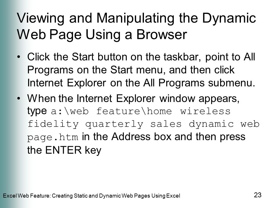 Excel Web Feature: Creating Static and Dynamic Web Pages Using Excel 23 Viewing and Manipulating the Dynamic Web Page Using a Browser Click the Start button on the taskbar, point to All Programs on the Start menu, and then click Internet Explorer on the All Programs submenu.