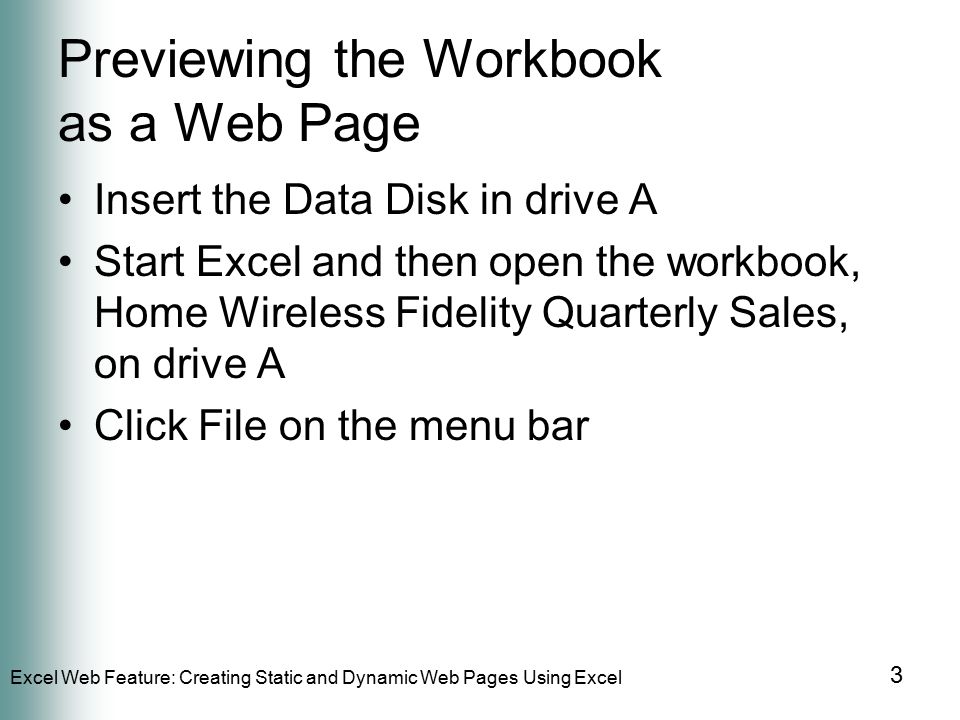 Excel Web Feature: Creating Static and Dynamic Web Pages Using Excel 3 Previewing the Workbook as a Web Page Insert the Data Disk in drive A Start Excel and then open the workbook, Home Wireless Fidelity Quarterly Sales, on drive A Click File on the menu bar