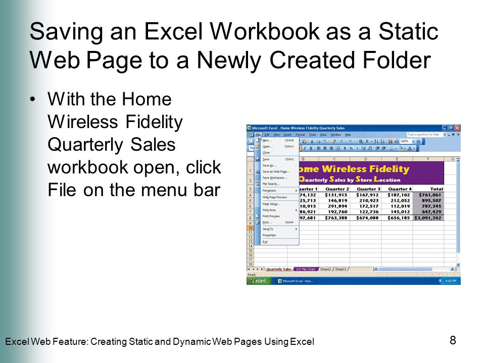 Excel Web Feature: Creating Static and Dynamic Web Pages Using Excel 8 Saving an Excel Workbook as a Static Web Page to a Newly Created Folder With the Home Wireless Fidelity Quarterly Sales workbook open, click File on the menu bar