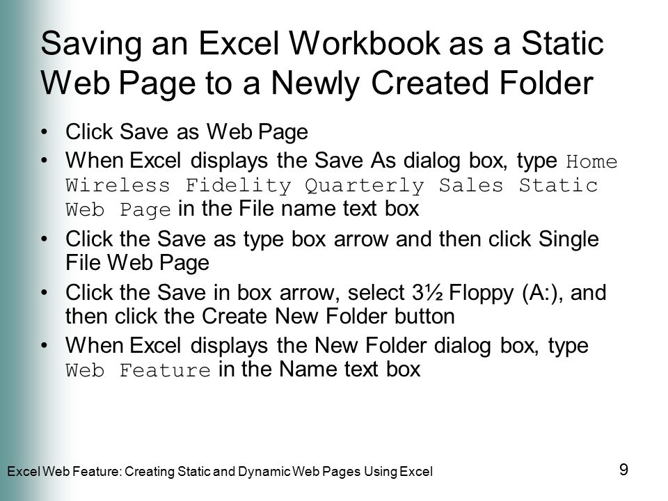 Excel Web Feature: Creating Static and Dynamic Web Pages Using Excel 9 Saving an Excel Workbook as a Static Web Page to a Newly Created Folder Click Save as Web Page When Excel displays the Save As dialog box, type Home Wireless Fidelity Quarterly Sales Static Web Page in the File name text box Click the Save as type box arrow and then click Single File Web Page Click the Save in box arrow, select 3½ Floppy (A:), and then click the Create New Folder button When Excel displays the New Folder dialog box, type Web Feature in the Name text box
