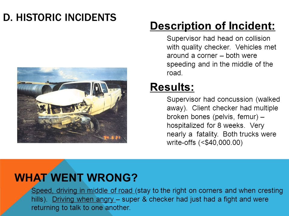 D. HISTORIC INCIDENTS Description of Incident: Supervisor had head on collision with quality checker. Vehicles met around a corner – both were speedin